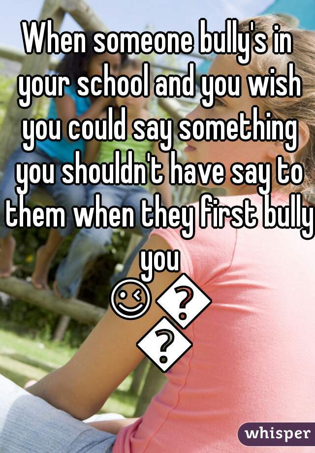 When someone bully's in your school and you wish you could say something you shouldn't have say to them when they first bully you 😉😩😃