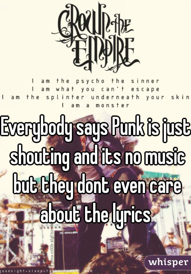 Everybody says Punk is just shouting and its no music but they dont even care  about the lyrics