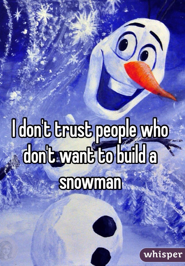 I don't trust people who don't want to build a snowman