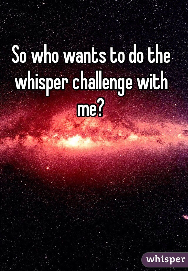 So who wants to do the whisper challenge with me?