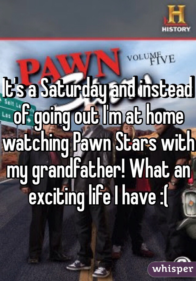 It's a Saturday and instead of going out I'm at home watching Pawn Stars with my grandfather! What an exciting life I have :(