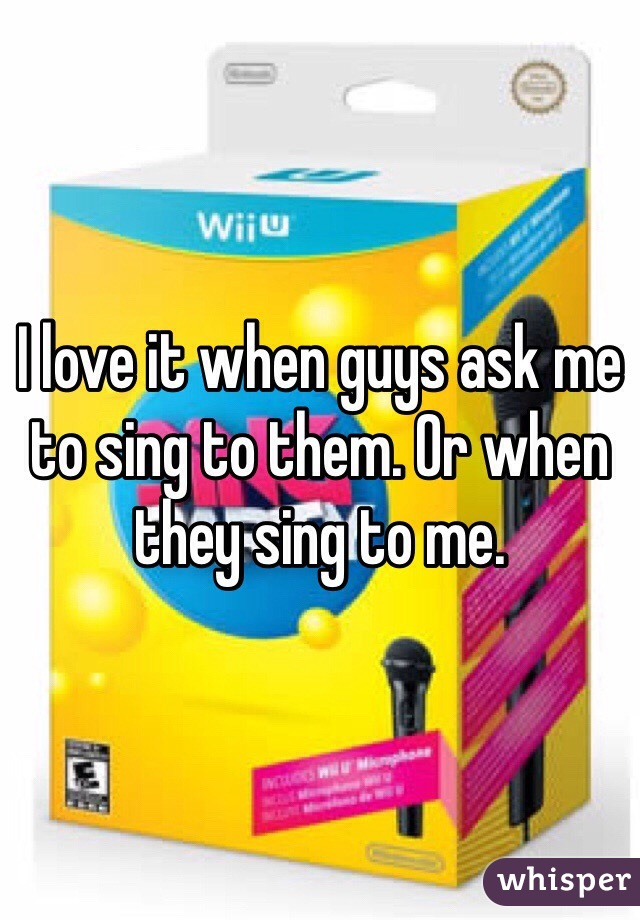 I love it when guys ask me to sing to them. Or when they sing to me.