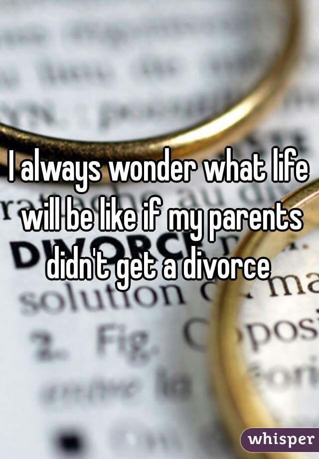 I always wonder what life will be like if my parents didn't get a divorce