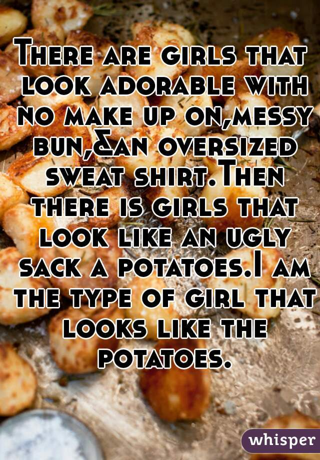 There are girls that look adorable with no make up on,messy bun,&an oversized sweat shirt.Then there is girls that look like an ugly sack a potatoes.I am the type of girl that looks like the potatoes.