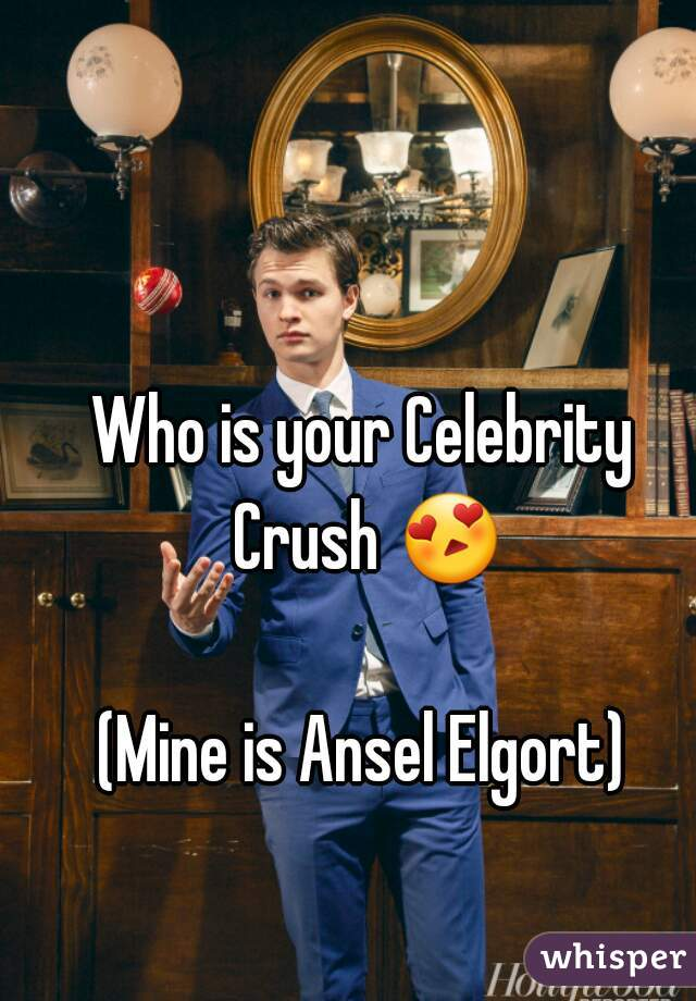 Who is your Celebrity Crush 😍  (Mine is Ansel Elgort)