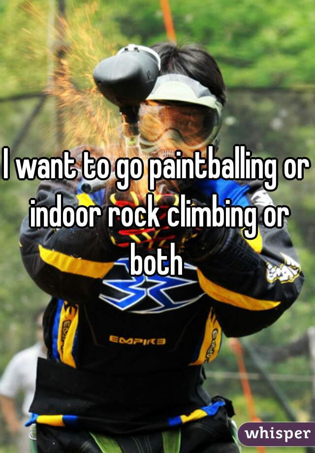 I want to go paintballing or indoor rock climbing or both