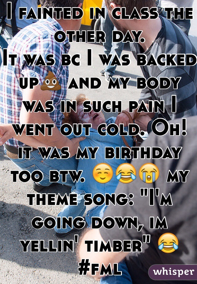 """I fainted in class the other day. It was bc I was backed up💩 and my body was in such pain I went out cold. Oh! it was my birthday too btw. ☺️😂😭 my theme song: """"I'm going down, im yellin' timber"""" 😂#fml"""