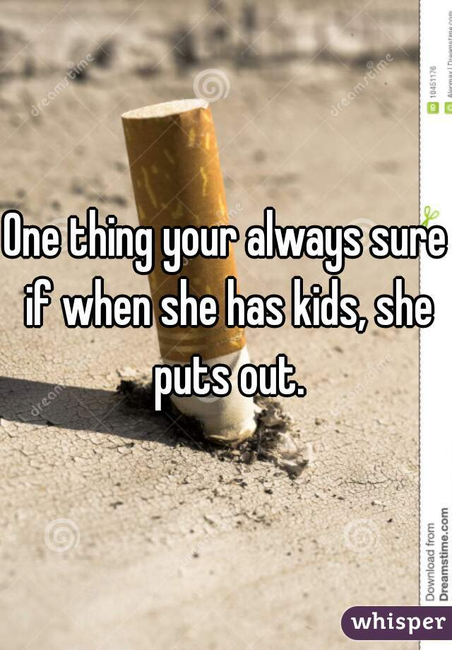 One thing your always sure if when she has kids, she puts out.