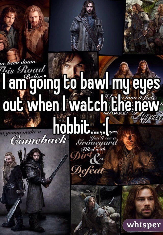 I am going to bawl my eyes out when I watch the new hobbit... :(