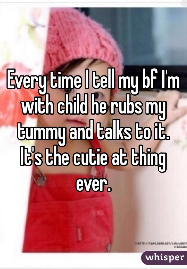 Every time I tell my bf I'm with child he rubs my tummy and talks to it. It's the cutie at thing ever.