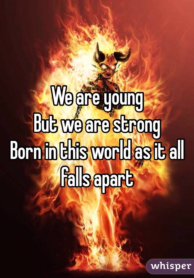 We are young But we are strong  Born in this world as it all falls apart