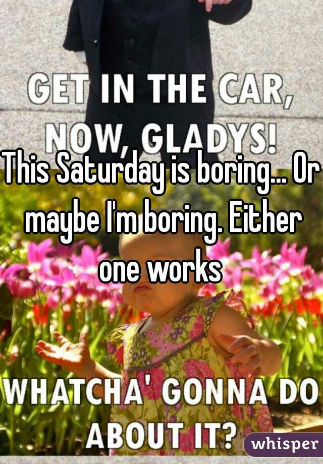 This Saturday is boring... Or maybe I'm boring. Either one works