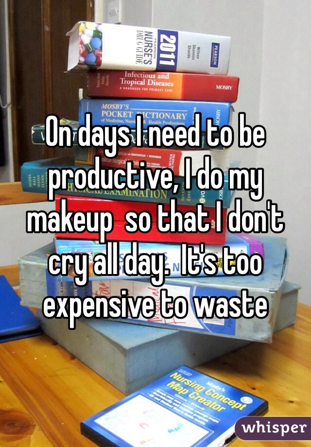 On days I need to be productive, I do my makeup  so that I don't cry all day.  It's too expensive to waste