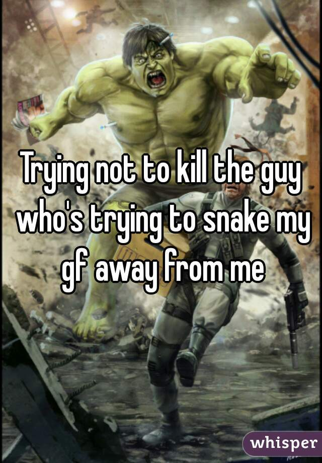 Trying not to kill the guy who's trying to snake my gf away from me