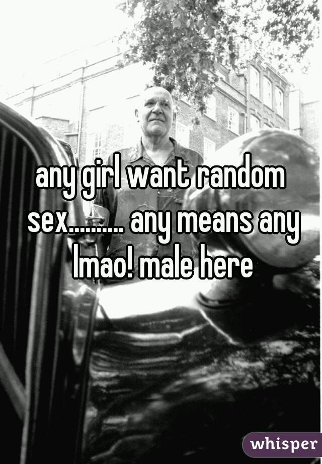 any girl want random sex.......... any means any lmao! male here