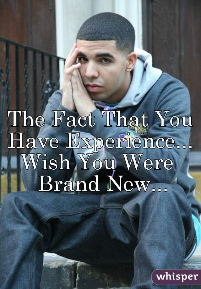 The Fact That You Have Experience...  Wish You Were  Brand New...