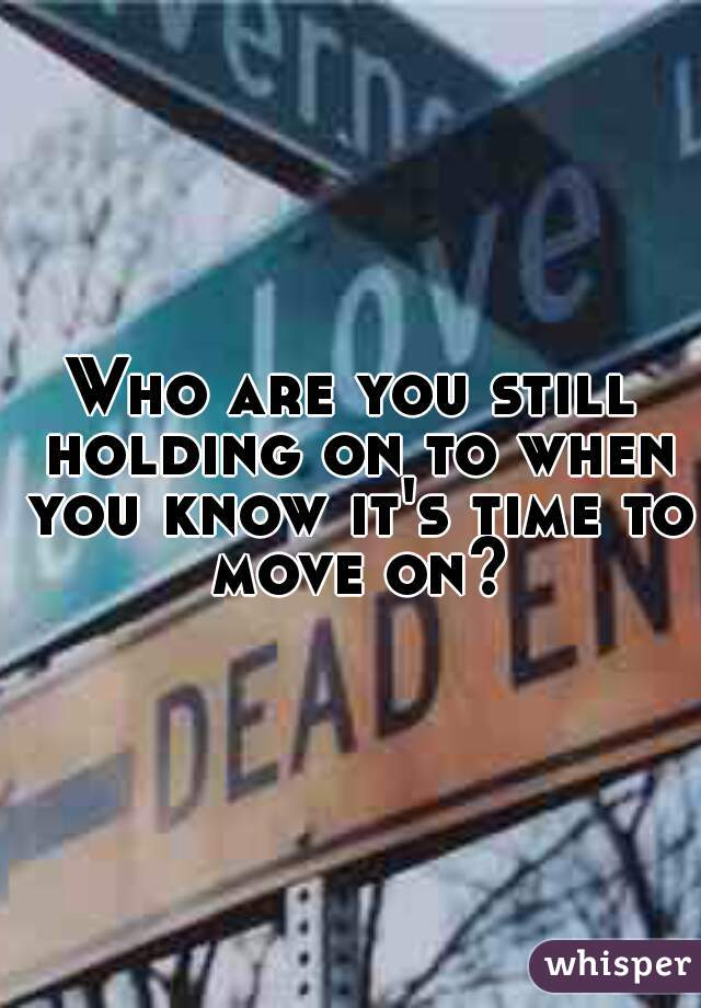 Who are you still holding on to when you know it's time to move on?