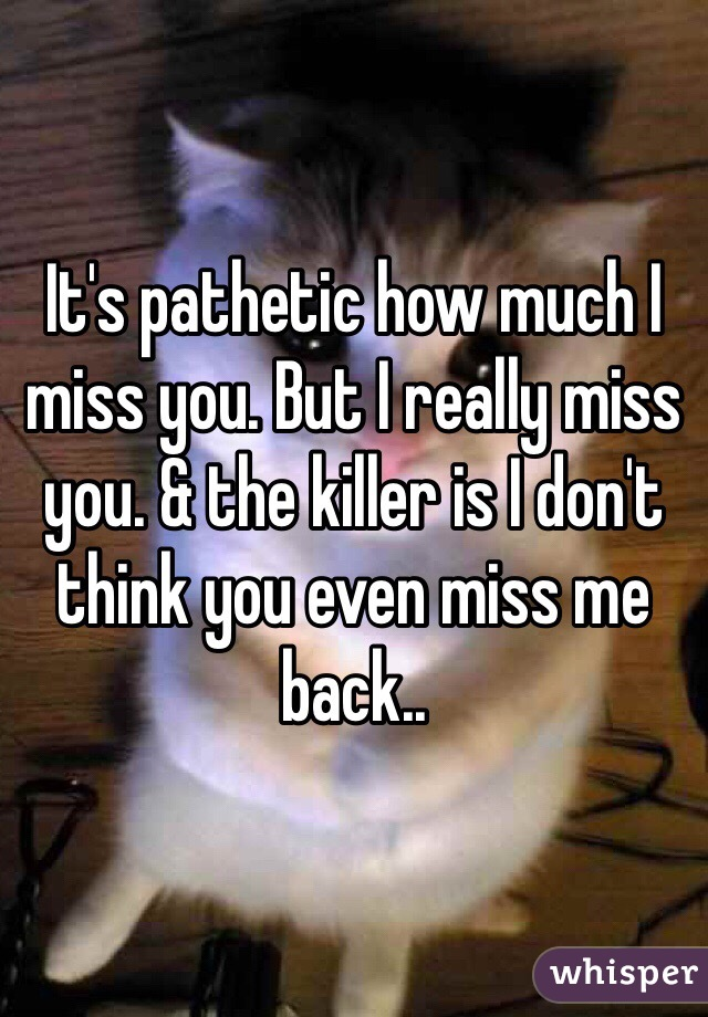 It's pathetic how much I miss you. But I really miss you. & the killer is I don't think you even miss me back..