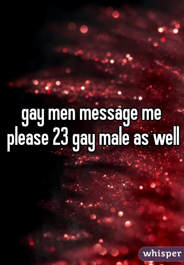gay men message me please 23 gay male as well