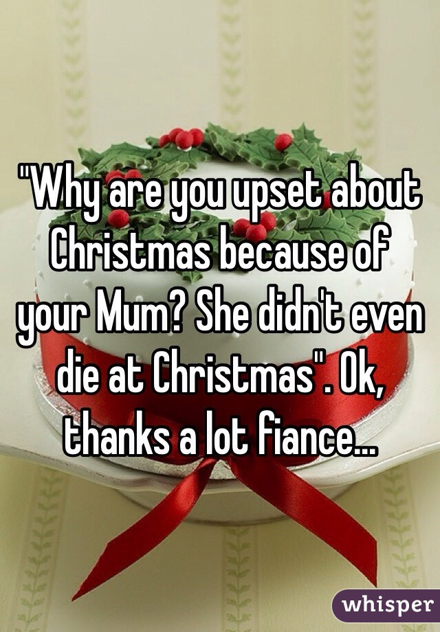 """""""Why are you upset about Christmas because of your Mum? She didn't even die at Christmas"""". Ok, thanks a lot fiance..."""