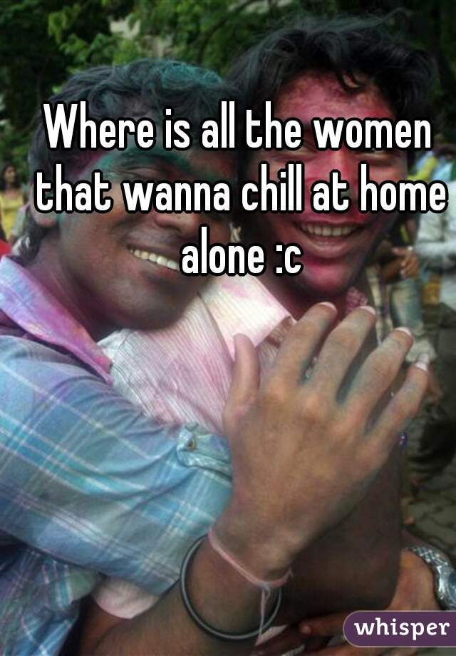 Where is all the women that wanna chill at home alone :c