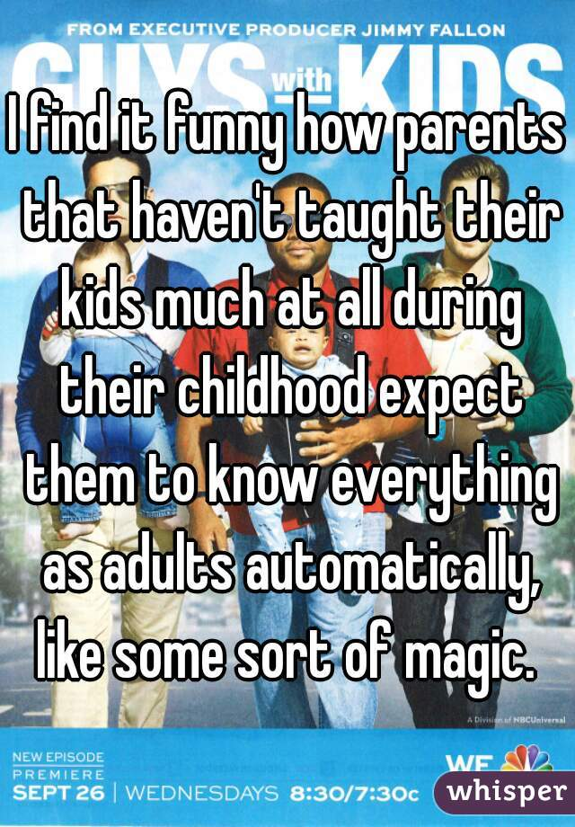 I find it funny how parents that haven't taught their kids much at all during their childhood expect them to know everything as adults automatically, like some sort of magic.