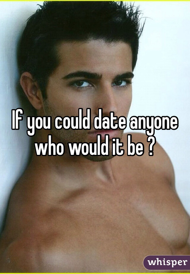 If you could date anyone who would it be ?