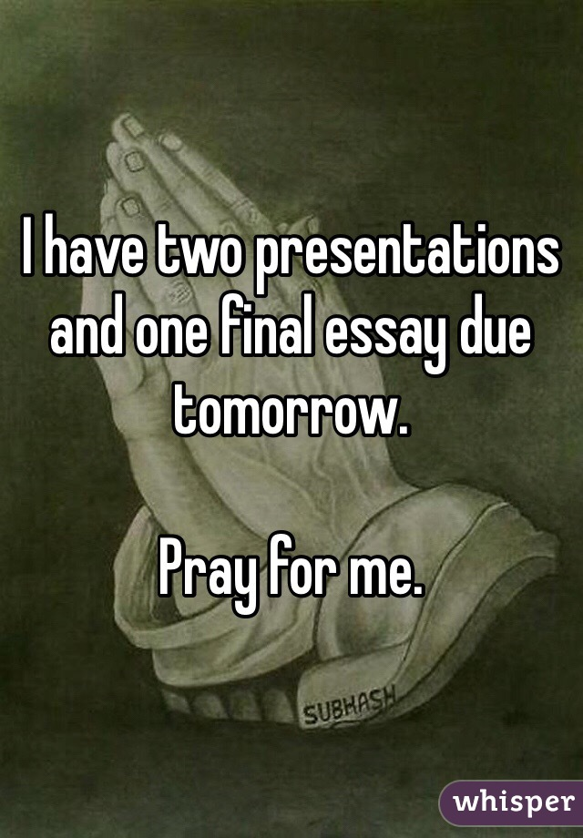 I have two presentations and one final essay due tomorrow.  Pray for me.