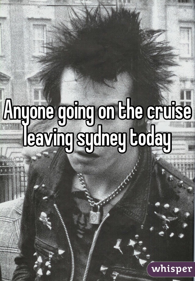 Anyone going on the cruise leaving sydney today