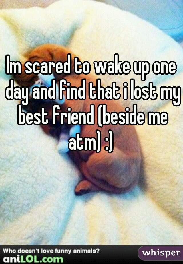 Im scared to wake up one day and find that i lost my best friend (beside me atm) :)