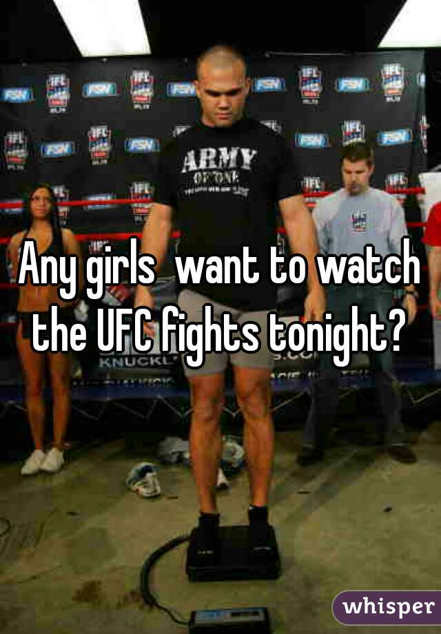 Any girls  want to watch the UFC fights tonight?