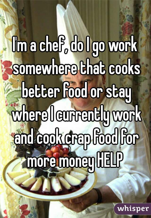 I'm a chef, do I go work somewhere that cooks better food or stay where I currently work and cook crap food for more money HELP