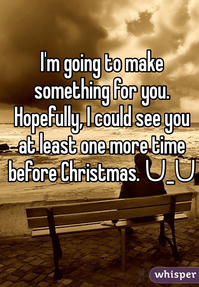 I'm going to make something for you. Hopefully, I could see you at least one more time before Christmas. ᑌ_ᑌ