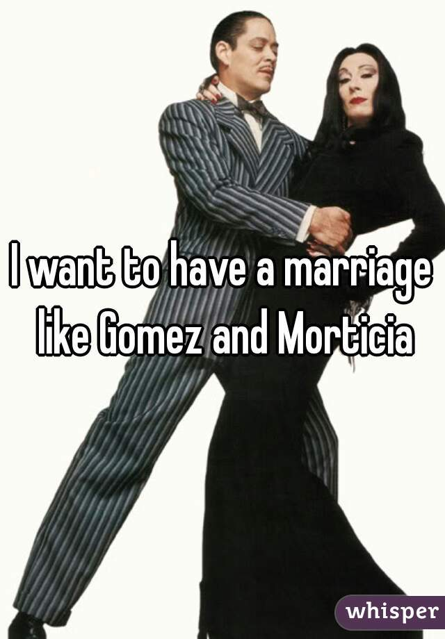 I want to have a marriage like Gomez and Morticia