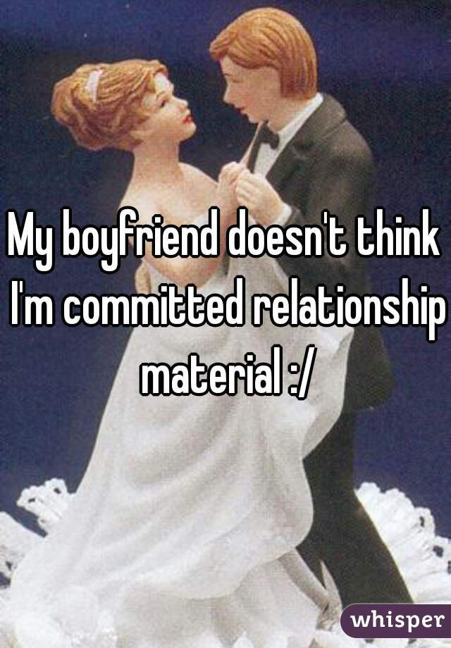 My boyfriend doesn't think I'm committed relationship material :/