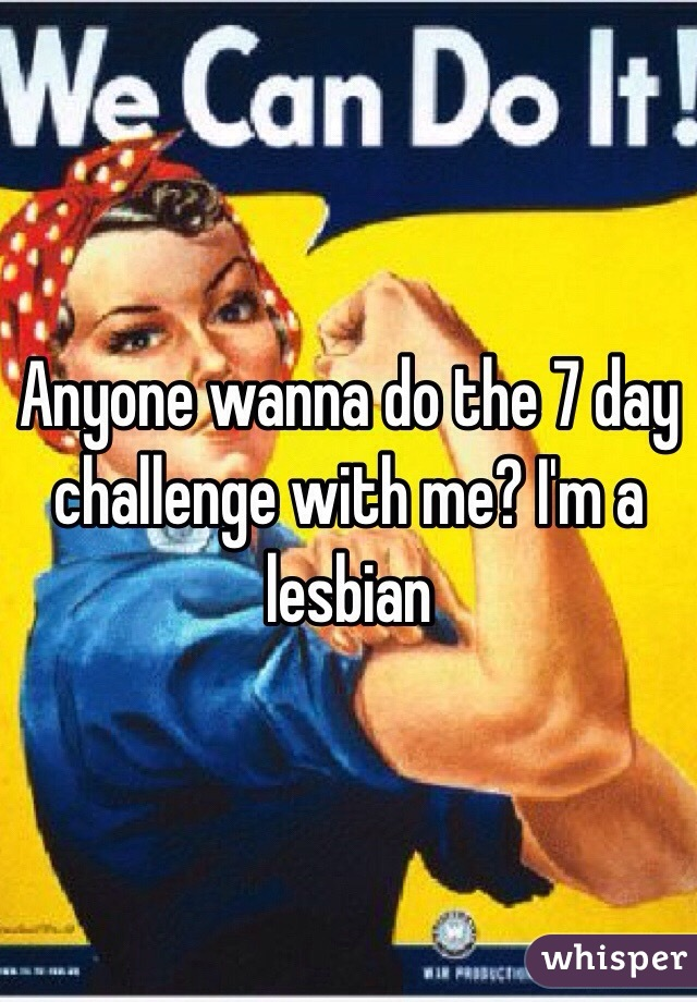Anyone wanna do the 7 day challenge with me? I'm a lesbian