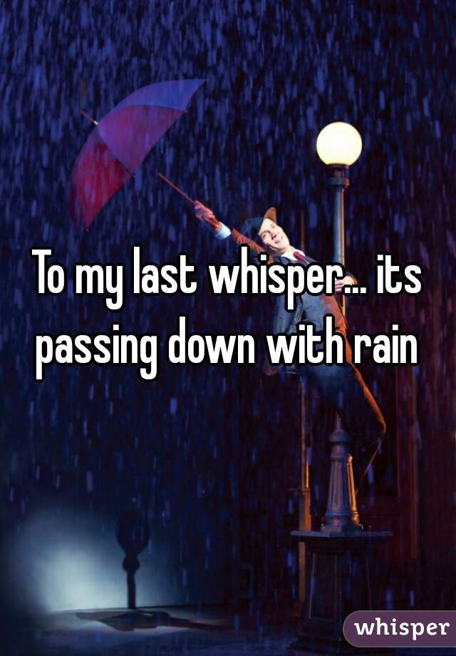 To my last whisper... its passing down with rain