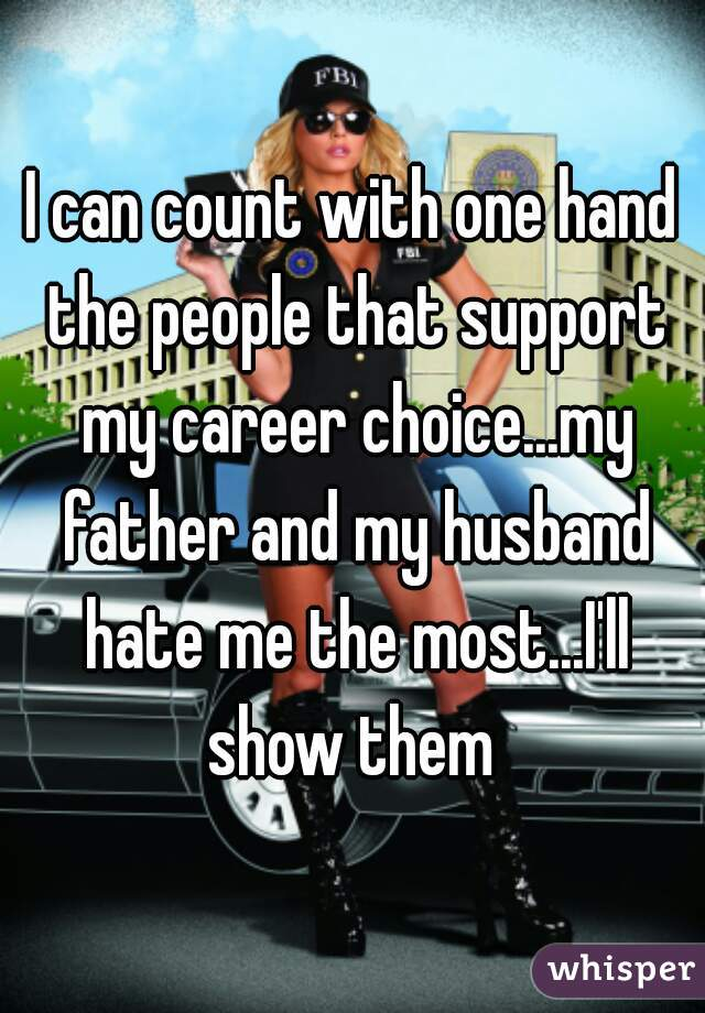 I can count with one hand the people that support my career choice...my father and my husband hate me the most...I'll show them