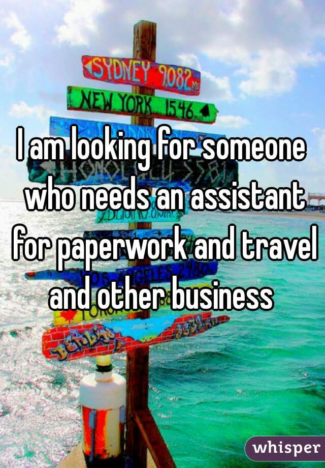 I am looking for someone who needs an assistant for paperwork and travel and other business