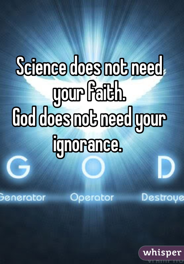 Science does not need your faith. God does not need your ignorance.