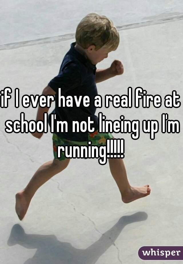 if I ever have a real fire at school I'm not lineing up I'm running!!!!!