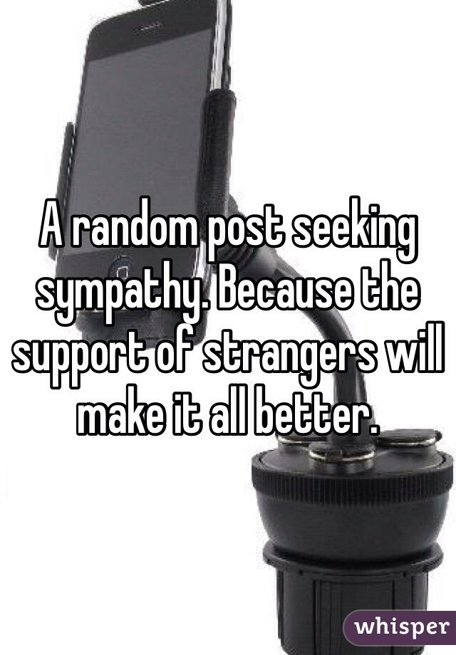 A random post seeking sympathy. Because the support of strangers will make it all better.