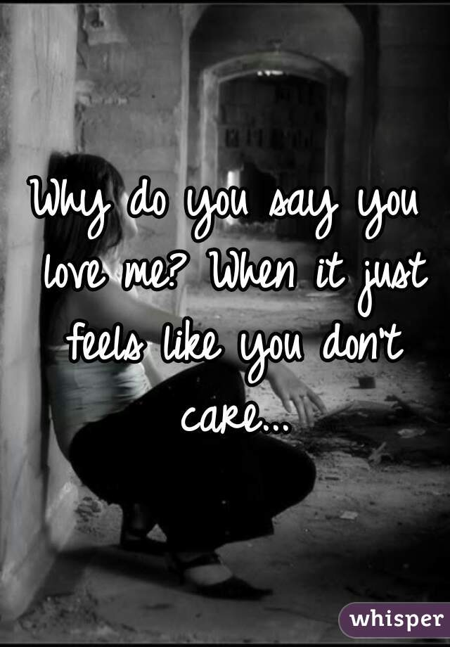 Why do you say you love me? When it just feels like you don't care...