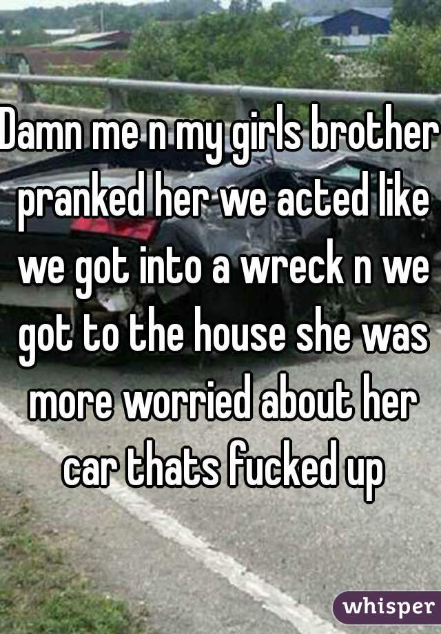 Damn me n my girls brother pranked her we acted like we got into a wreck n we got to the house she was more worried about her car thats fucked up
