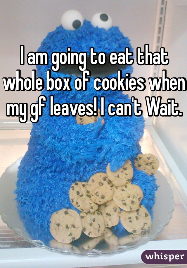 I am going to eat that whole box of cookies when my gf leaves! I can't Wait.