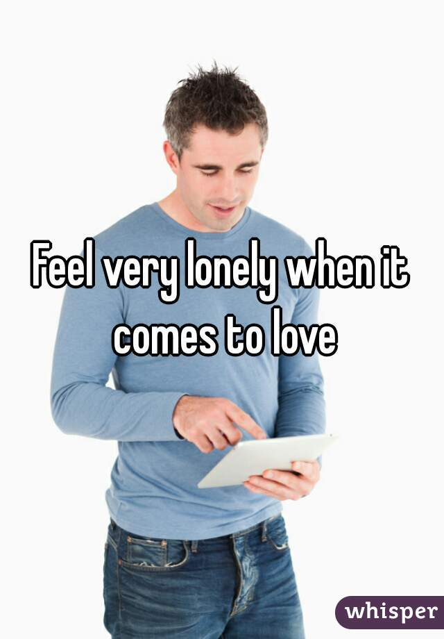 Feel very lonely when it comes to love