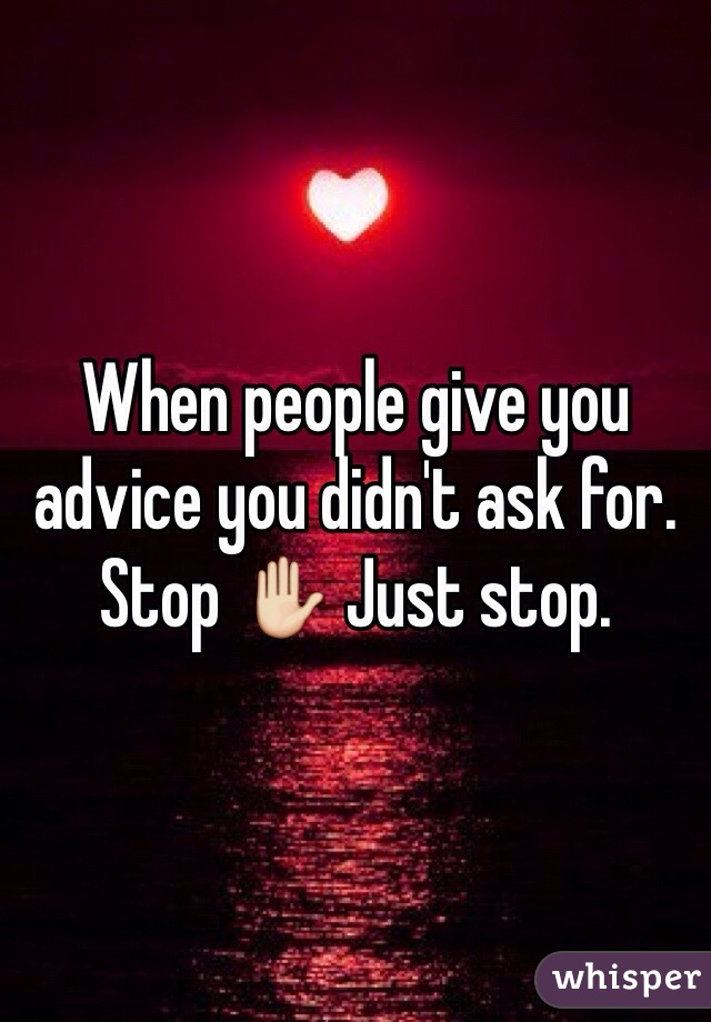 When people give you advice you didn't ask for. Stop ✋ Just stop.