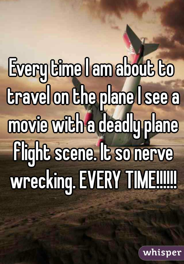 Every time I am about to travel on the plane I see a movie with a deadly plane flight scene. It so nerve wrecking. EVERY TIME!!!!!!