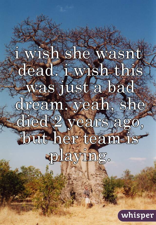 i wish she wasnt dead. i wish this was just a bad dream. yeah, she died 2 years ago, but her team is playing.