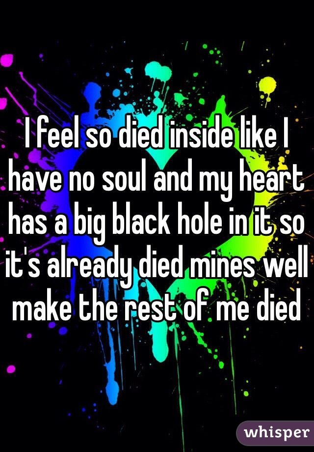 I feel so died inside like I have no soul and my heart has a big black hole in it so it's already died mines well make the rest of me died